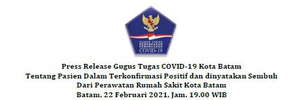 Press Release Gugus Tugas COVID-19 Kota Batam Tentang Pasien Dalam Terkonfirmasi Positif dan dinyatakan Sembuh Dari Perawatan Rumah Sakit Kota Batam Batam, 22 Februari 2021, Jam. 19.00 WIB