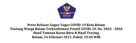 Press Release Gugus Tugas COVID-19 Kota Batam Tentang Warga Batam Terkonfirmasi Positif COVID-19, No.5855-5858 Hasil Temuan Kasus Baru & Hasil Tracing Batam, 24 Februari 2021, Pukul. 19.00 WIB