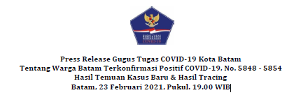 Press Release Gugus Tugas COVID-19 Kota Batam Tentang Warga Batam Terkonfirmasi Positif COVID-19, No. 5848 – 5854 Hasil Temuan Kasus Baru & Hasil Tracing Batam, 23 Februari 2021, Pukul. 19.00 WIB