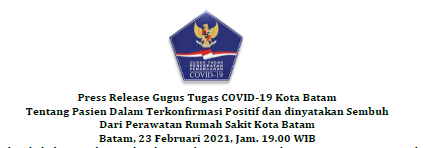 Press Release Gugus Tugas COVID-19 Kota Batam Tentang Pasien Dalam Terkonfirmasi Positif dan dinyatakan Sembuh Dari Perawatan Rumah Sakit Kota Batam Batam, 23 Februari 2021, Jam. 19.00 WIB