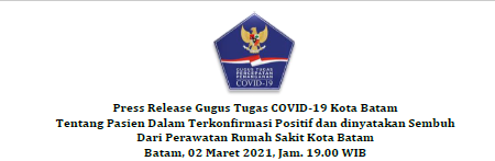 Press Release Gugus Tugas COVID-19 Kota Batam Tentang Pasien Dalam Terkonfirmasi Positif dan dinyatakan Sembuh Dari Perawatan Rumah Sakit Kota Batam Batam, 02 Maret 2021, Jam. 19.00 WIB