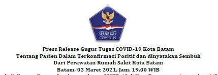 Press Release Gugus Tugas COVID-19 Kota Batam Tentang Pasien Dalam Terkonfirmasi Positif dan dinyatakan Sembuh Dari Perawatan Rumah Sakit Kota Batam Batam, 03 Maret 2021, Jam. 19.00 WIB