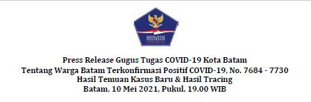 Press Release Gugus Tugas COVID-19 Kota Batam Tentang Warga Batam Terkonfirmasi Positif COVID-19, No. 7684 – 7730 Hasil Temuan Kasus Baru & Hasil Tracing Batam, 10 Mei 2021, Pukul. 19.00 WIB