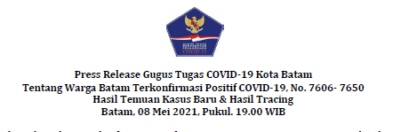 Press Release Gugus Tugas COVID-19 Kota Batam Tentang Warga Batam Terkonfirmasi Positif COVID-19, No. 7606- 7650 Hasil Temuan Kasus Baru & Hasil Tracing Batam, 08 Mei 2021, Pukul. 19.00 WIB