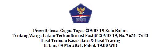 Press Release Gugus Tugas COVID-19 Kota Batam Tentang Warga Batam Terkonfirmasi Positif COVID-19, No. 7651- 7683 Hasil Temuan Kasus Baru & Hasil Tracing Batam, 09 Mei 2021, Pukul. 19.00 WIB