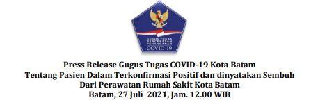Press Release Gugus Tugas    COVID-19 Kota Batam Tentang Pasien Dalam Terkonfirmasi Positif dan dinyatakan Sembuh Dari Perawatan Rumah Sakit Kota Batam. Batam, 27 Juli 2021, Jam. 12.00 WIB