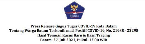 Press Release Gugus Tugas    COVID-19 Kota Batam Tentang Warga Batam Terkonfirmasi Positif COVID-19, No. 21938 – 22298 Hasil Temuan Kasus Baru  Hasil Tracing Batam, 27 Juli 2021, Pukul. 12.00 WIB